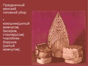Праздничный женский головной убор: кокошник(шитый жемчугом, бисером, стекляру