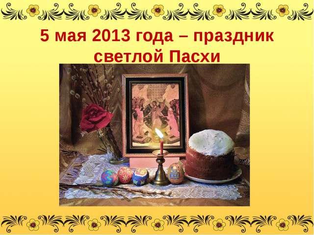 5 мая 2013 года – праздник светлой Пасхи