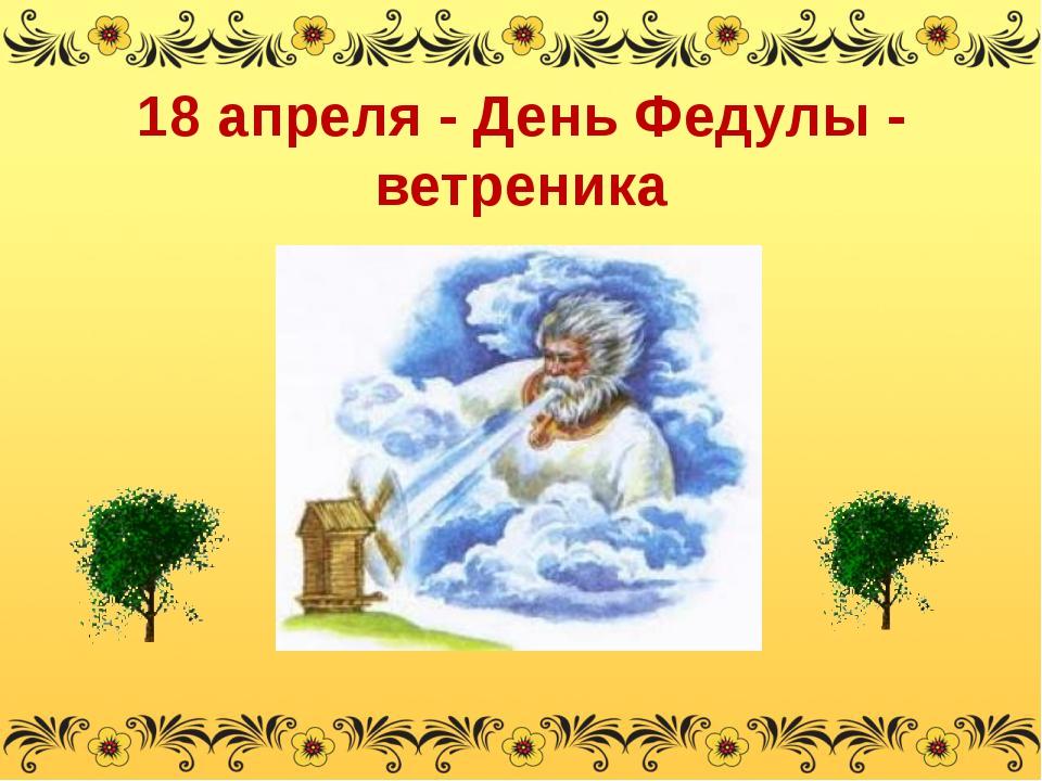 18 апреля - День Федулы - ветреника