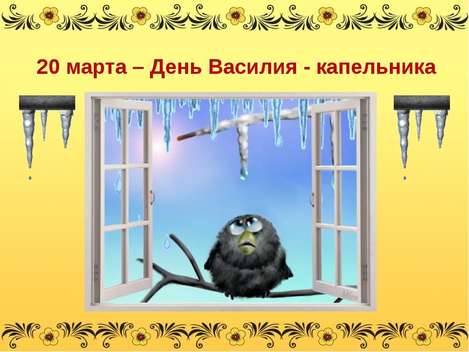 20 марта – День Василия - капельника