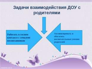 Задачи взаимодействия ДОУ с родителями Работать в тесном контакте с семьями в
