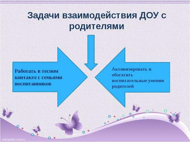 Задачи взаимодействия ДОУ с родителями Работать в тесном контакте с семьями в...