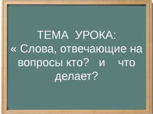 ТЕМА УРОКА: « Слова, отвечающие на вопросы кто? и что делает?