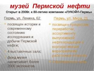 музей Пермской нефти Пермь, ул. Ленина, 62 посвящен истории и современному с