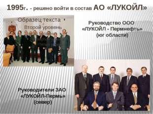 1995г. - решено войти в состав АО «ЛУКОЙЛ» Руководство ООО «ЛУКОЙЛ - Пермнефт