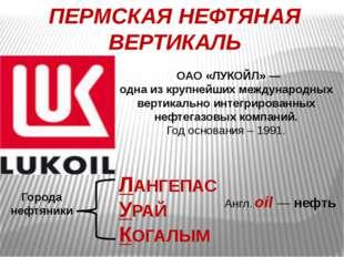 ПЕРМСКАЯ НЕФТЯНАЯ ВЕРТИКАЛЬ ОАО «ЛУКОЙЛ»— одна из крупнейших международных в