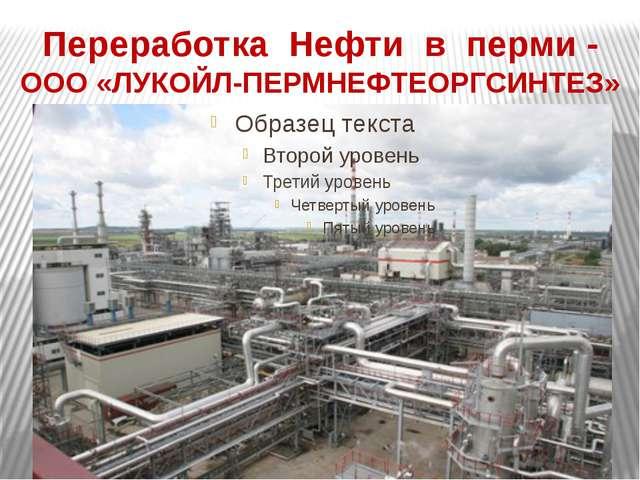 Переработка Нефти в перми - ООО «ЛУКОЙЛ-ПЕРМНЕФТЕОРГСИНТЕЗ»