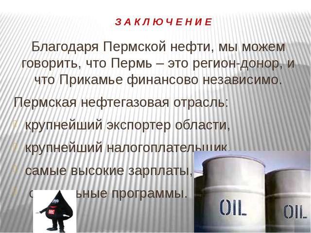 З А К Л Ю Ч Е Н И Е Благодаря Пермской нефти, мы можем говорить, что Пермь –...