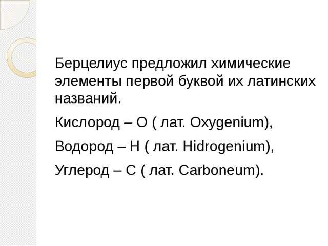 Берцелиус предложил химические элементы первой буквой их латинских названий....