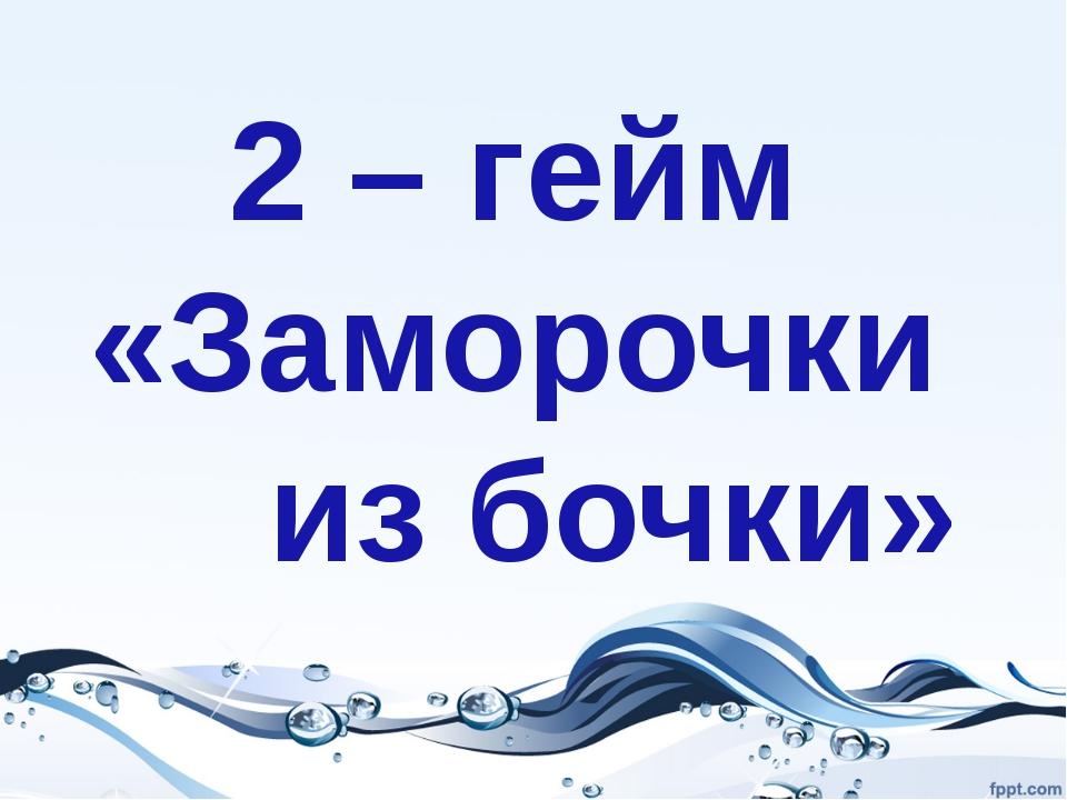 2 – гейм «Заморочки из бочки»