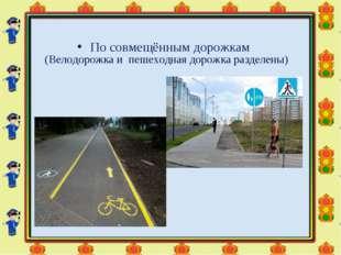 По совмещённым дорожкам (Велодорожка и пешеходная дорожка разделены)