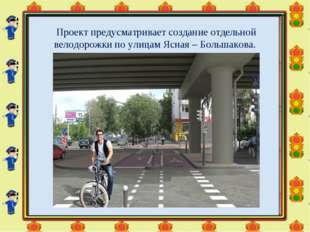 Проект предусматривает создание отдельной велодорожки по улицам Ясная – Больш