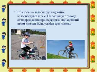 Приезде навелосипеде надевайте велосипедный шлем. Онзащищает голову отпов