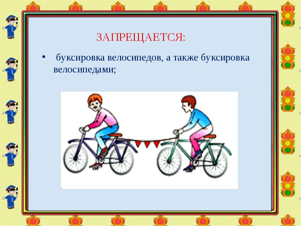 ЗАПРЕЩАЕТСЯ: буксировка велосипедов, а также буксировка велосипедами;