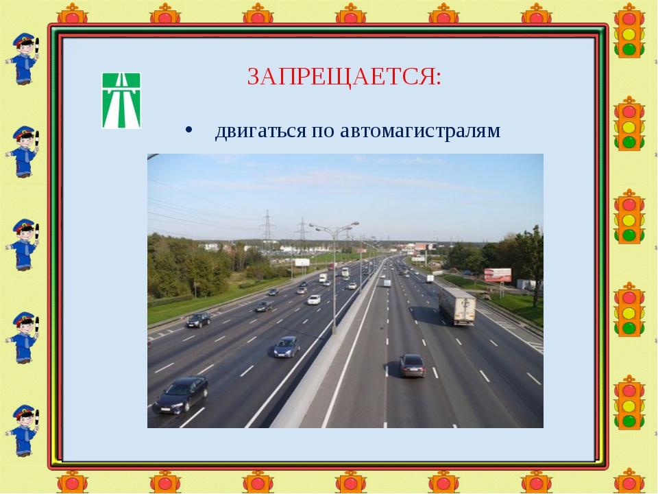 ЗАПРЕЩАЕТСЯ: двигаться поавтомагистралям