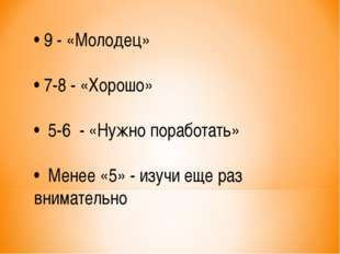 • 9 - «Молодец» • 7-8 - «Хорошо» • 5-6 - «Нужно поработать» • Менее «5» - изу