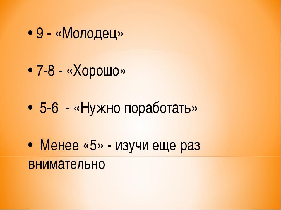 • 9 - «Молодец» • 7-8 - «Хорошо» • 5-6 - «Нужно поработать» • Менее «5» - изу...