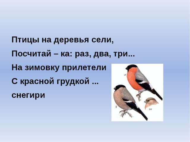 Птицы на деревья сели, Посчитай – ка: раз, два, три... На зимовку прилетели С...