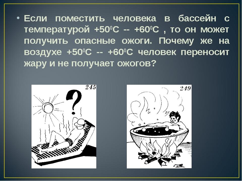 Если поместить человека в бассейн с температурой +50ОС -- +60ОС , то он может...