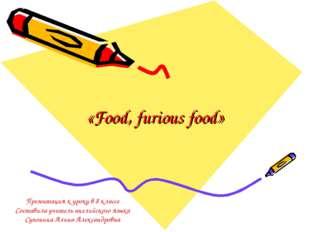 «Food, furious food» Презентация к уроку в 8 классе Составила учитель английс