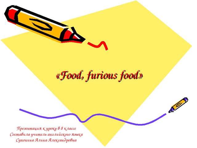 «Food, furious food» Презентация к уроку в 8 классе Составила учитель английс...