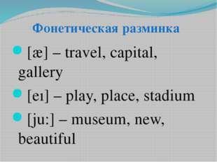 [æ] – travel, capital, gallery [eı] – play, place, stadium [ju:] – museum, ne