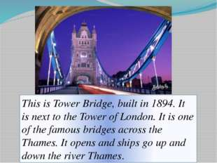 This is Tower Bridge, built in 1894. It is next to the Tower of London. It is