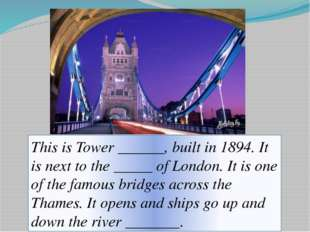 This is Tower ______, built in 1894. It is next to the _____ of London. It is