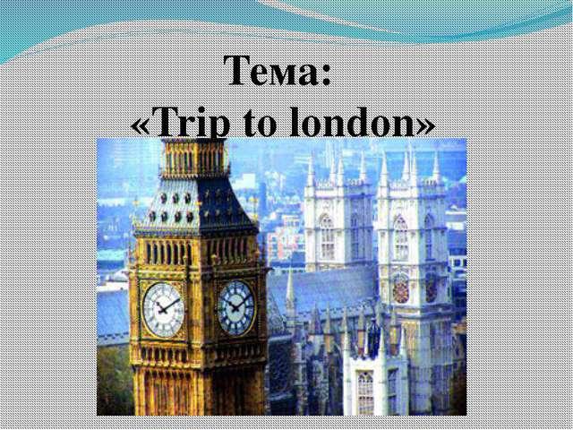 Тема: «Trip to london»