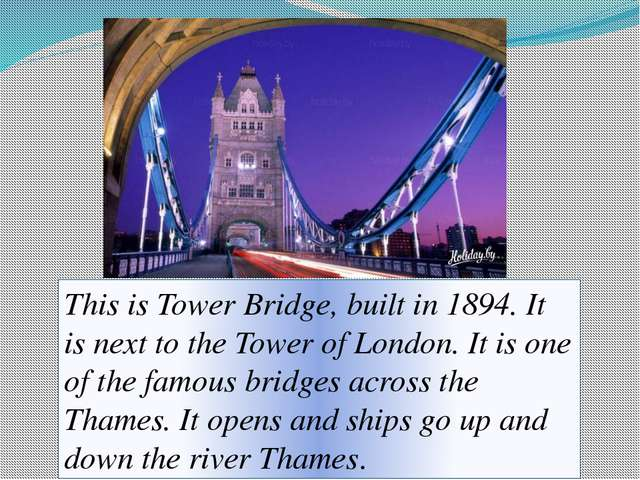 This is Tower Bridge, built in 1894. It is next to the Tower of London. It is...
