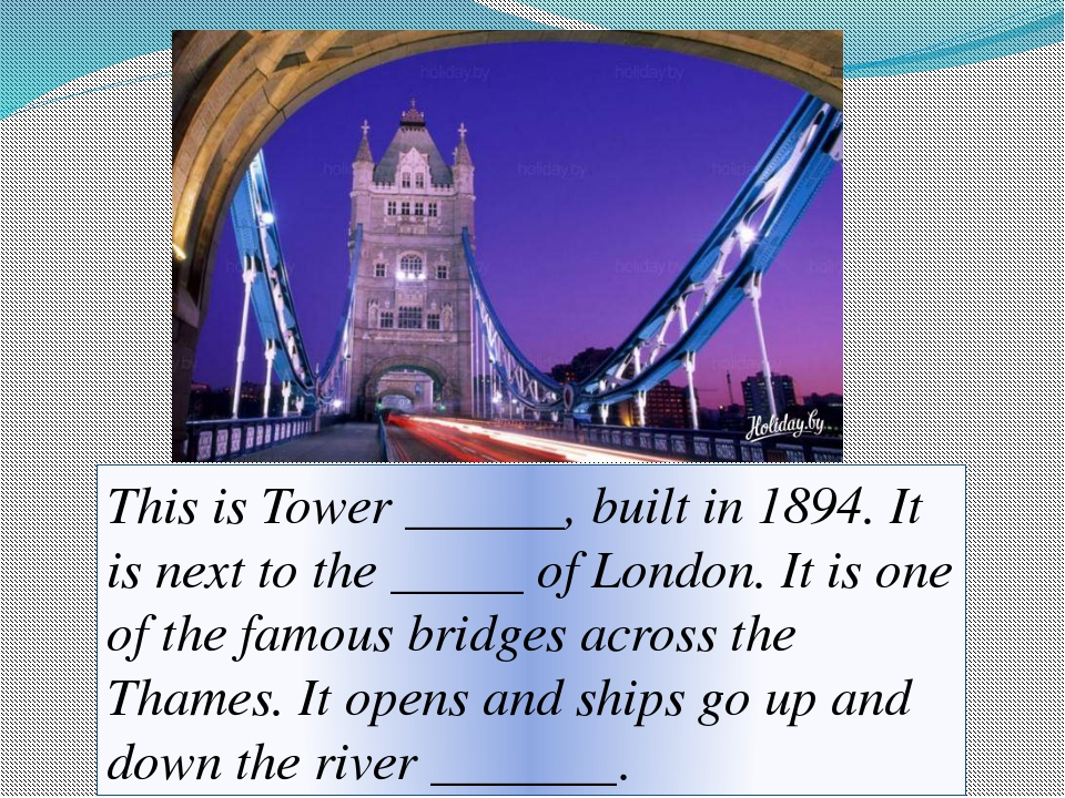 This is Tower ______, built in 1894. It is next to the _____ of London. It is...