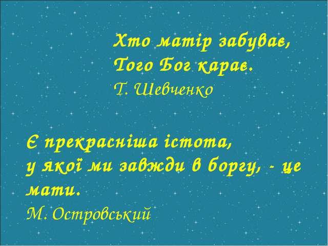 Хто матір забуває, Того Бог карає. Т. Шевченко Є прекрасніша істота, у якої м...