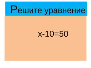 Решите уравнение х-10=50