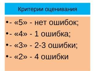 Критерии оценивания - «5» - нет ошибок; - «4» - 1 ошибка; - «3» - 2-3 ошибки;