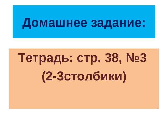 Домашнее задание: Тетрадь: стр. 38, №3 (2-3столбики)
