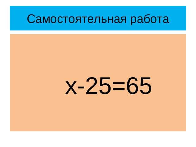 Самостоятельная работа х-25=65