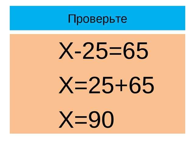 Проверьте Х-25=65 Х=25+65 Х=90