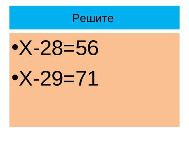Решите Х-28=56 Х-29=71