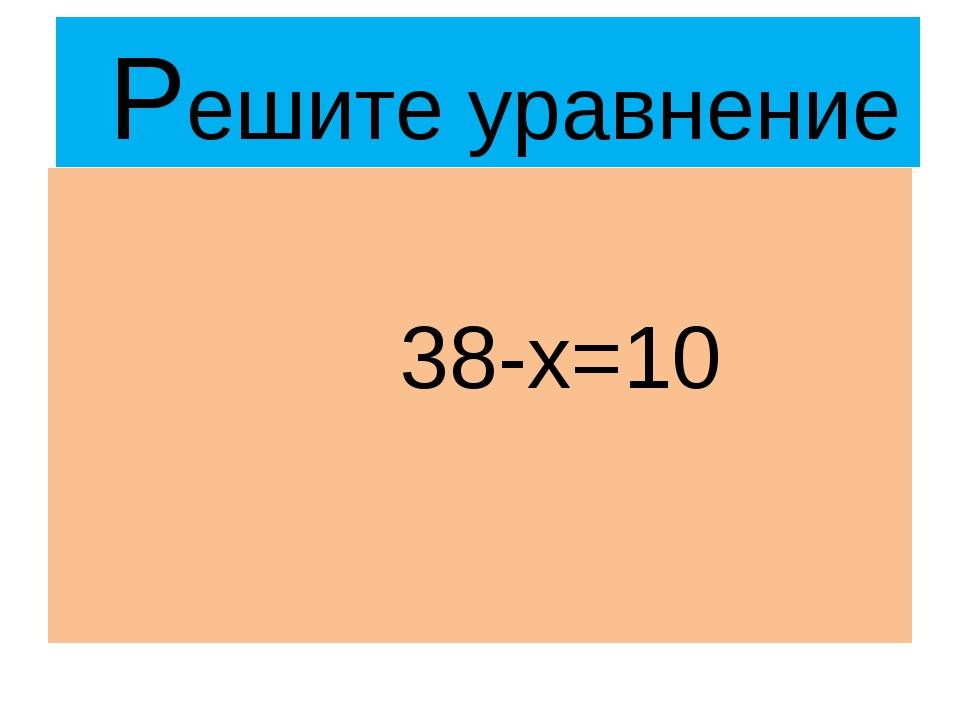 Решите уравнение 38-х=10