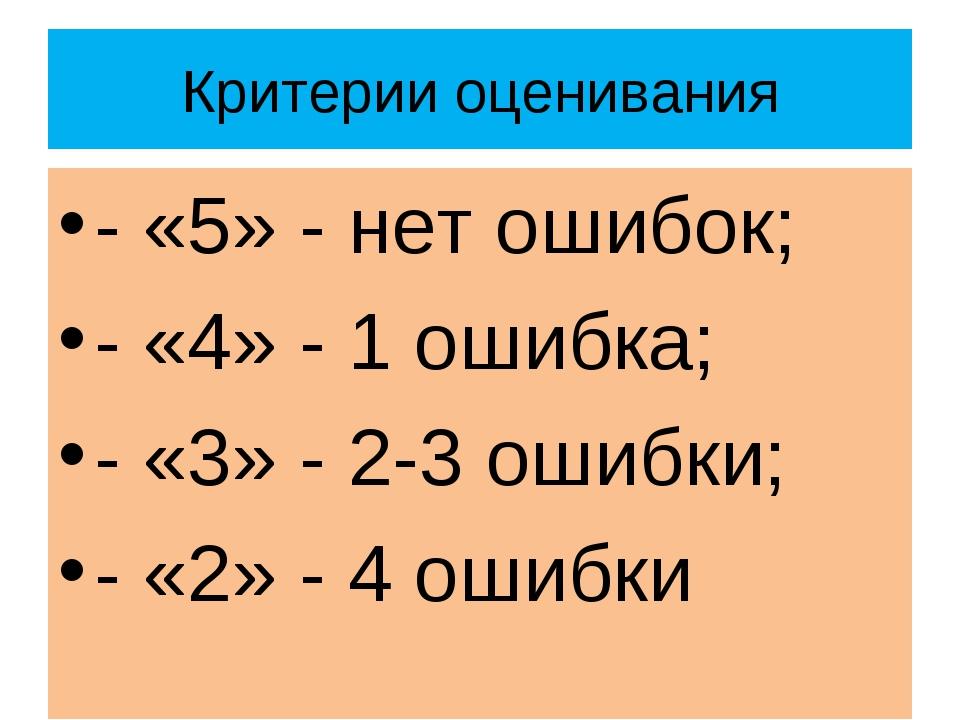 Критерии оценивания - «5» - нет ошибок; - «4» - 1 ошибка; - «3» - 2-3 ошибки;...