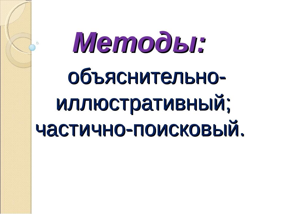Методы: объяснительно-иллюстративный; частично-поисковый.