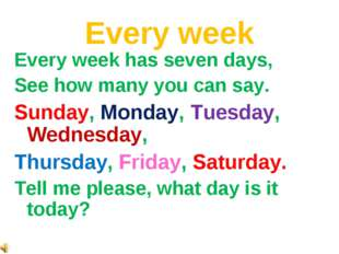 Every week Every week has seven days, See how many you can say. Sunday, Monda