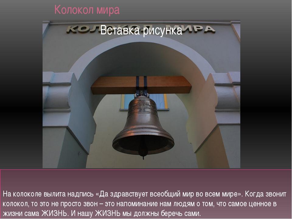 Колокол мира На колоколе вылита надпись «Да здравствует всеобщий мир во всем...