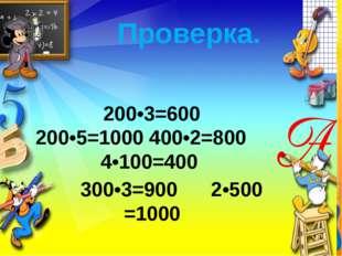 Проверка. 200•3=600 200•5=1000 400•2=800 4•100=400 300•3=900 2•500 =1000