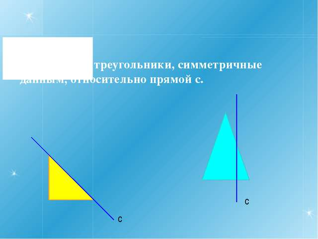 10. Постройте треугольники, симметричные данным, относительно прямой с. с с