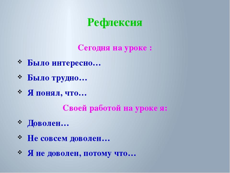 Рефлексия Сегодня на уроке : Было интересно… Было трудно… Я понял, что… Своей...