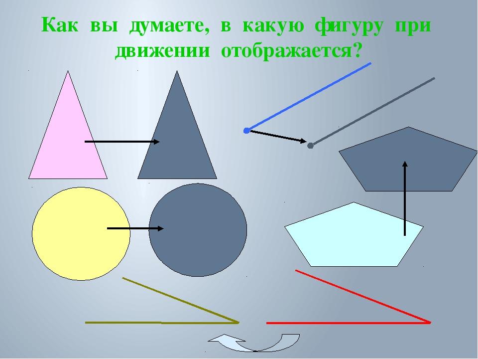 Как вы думаете, в какую фигуру при движении отображается?