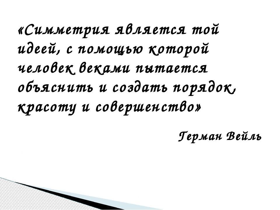 «Симметрия является той идеей, с помощью которой человек веками пытается объ...