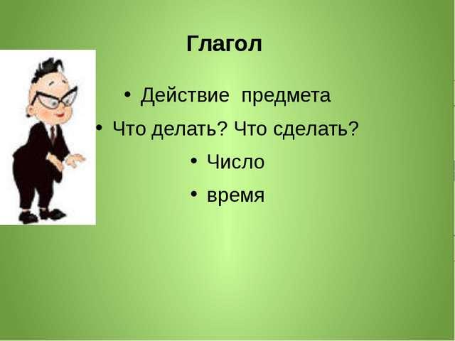 Глагол Действие предмета Что делать? Что сделать? Число время
