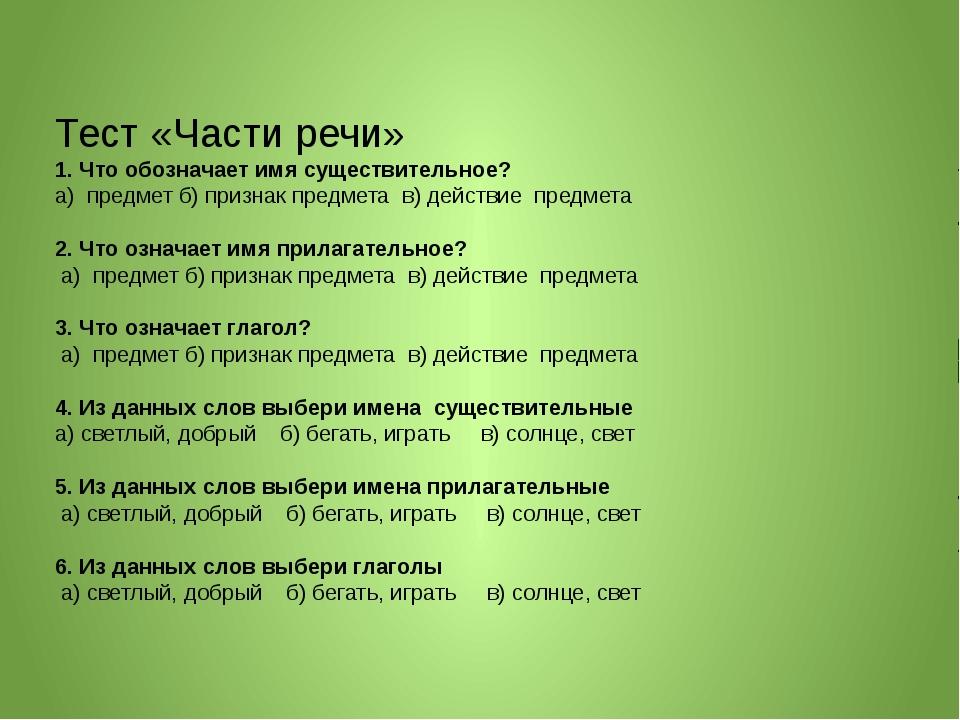 Тест «Части речи» 1. Что обозначает имя существительное? а) предмет б) призна...